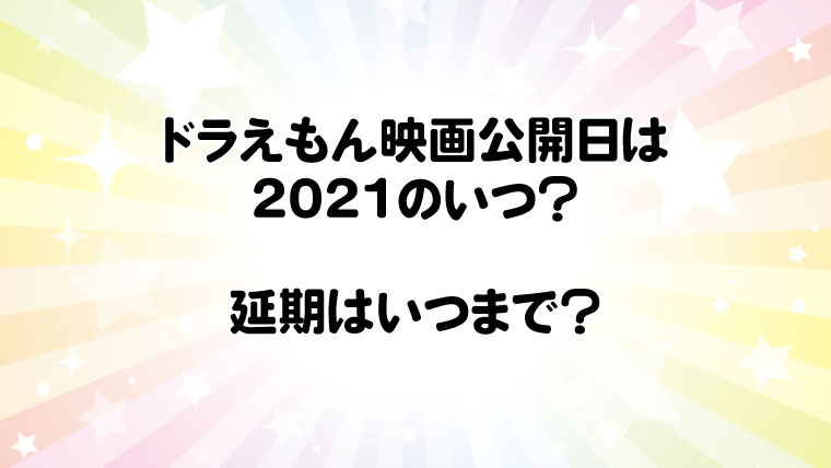 ドラえもん映画公開日は2021年のいつ?延期はいつまで?