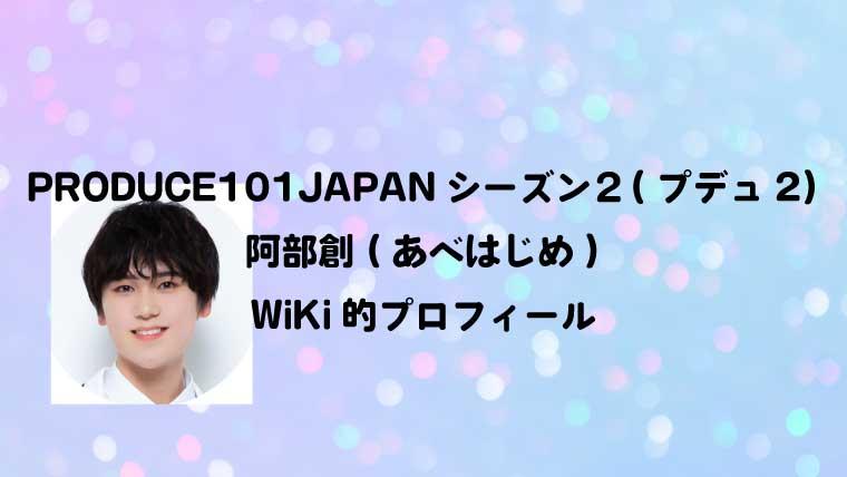 PRODUCE101JAPANシーズン2(プデュ2)阿部創(あべはじめ)のWiKi的プロフィール