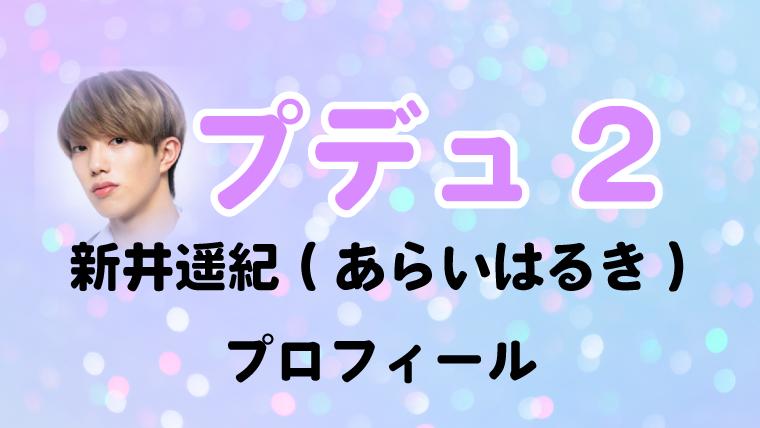 PRODUCE101JAPANシーズン2(プデュ2)新井遥紀(あらいはるき)プロフィール