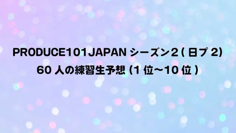 PRODUCE101JAPANシーズン2(日プ2)60人の練習生予想(1位〜10位)
