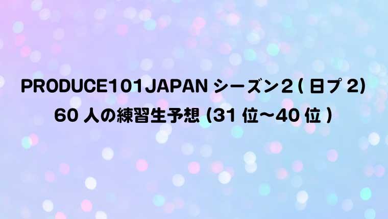 PRODUCE101JAPANシーズン2(日プ2)60人の練習生予想(31位〜40位)