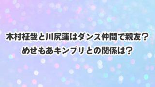 木村柾哉と川尻蓮はダンス仲間で親友? めせもあキンプリとの関係は?