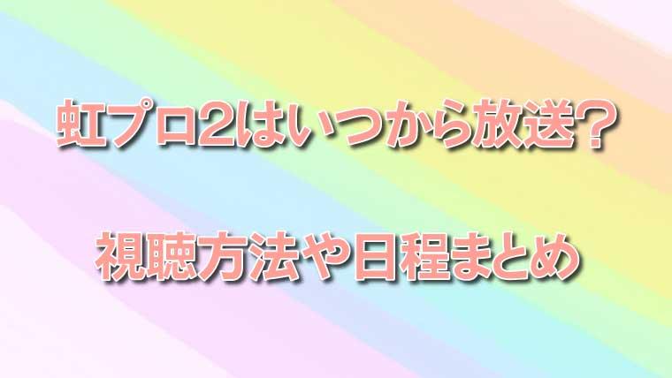 虹プロ2はいつから放送?視聴方法や日程まとめ
